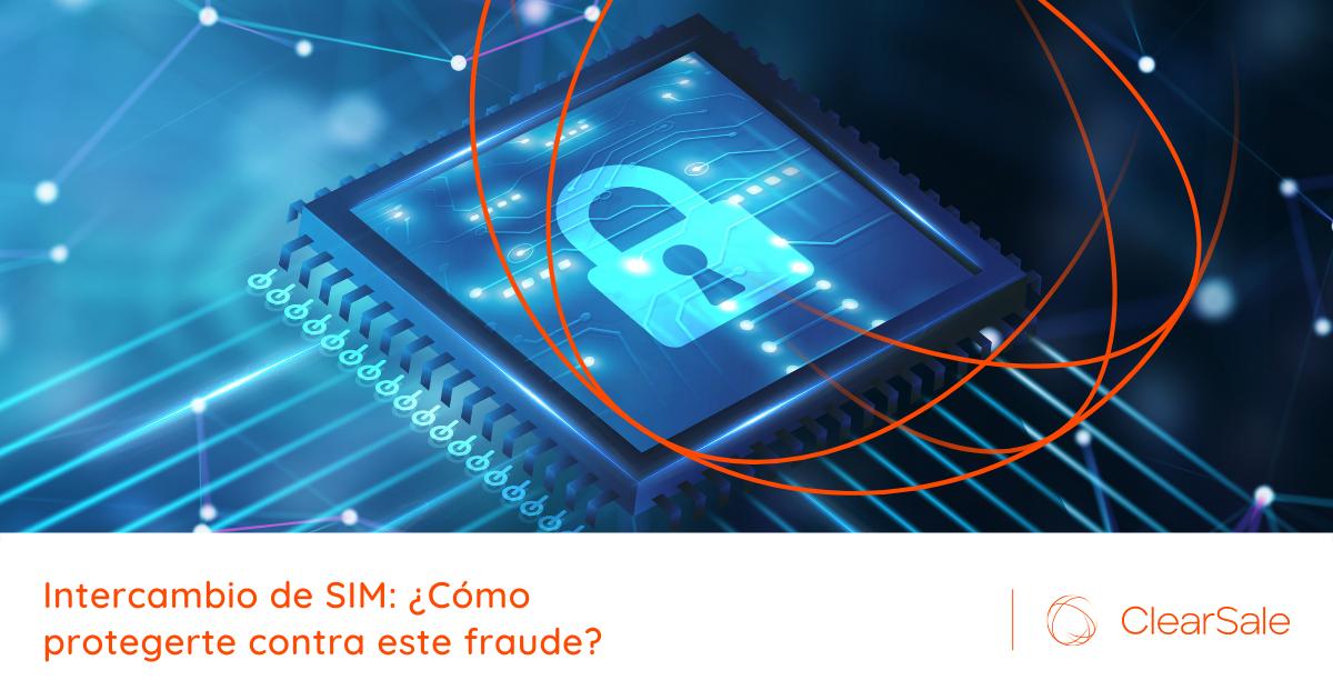 Intercambio de SIM: ¿Cómo protegerte contra este fraude?